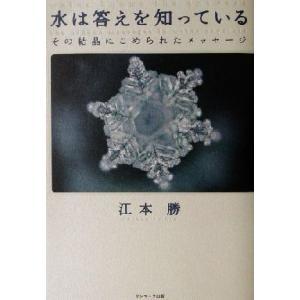 水は答えを知っている その結晶にこめられたメッセージ/江本勝(著者)
