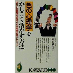 色の心理学をかしこく活かす方法 あなたの願望を実現させる実践応用テクニック KAWADE夢新書/重田...