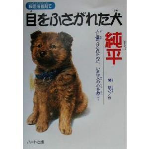 瞬間接着剤で目をふさがれた犬 純平 人に傷つけられたのに、いまは人の心を救う! ドキュメンタル童話・犬シリーズ/関朝之(著者)