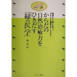 からだの自然治癒力をひきだす「緑の医学」 植物のもつ癒しの力で、ほんとうの健康を手に入れる/林真一郎(著者)