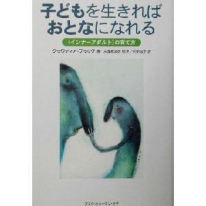 子どもを生きればおとなになれる 「インナーアダルト」の育て方/クラウディアブラック(著者),水沢都加佐(訳者),武田裕子(訳者)