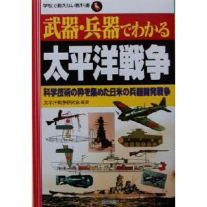 武器・兵器でわかる太平洋戦争 科学技術の粋を集めた日米の兵器開発戦争 学校で教えない教科書/太平洋戦...