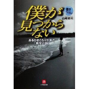 僕が見つからない あるひきこもり少年の「再生の詩」 小学館文庫/山崎修利(著者)