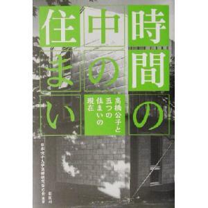 時間の中の住まい 高橋公子と五つの住まいの現在/日本女子大学高橋研究室の会(著者)