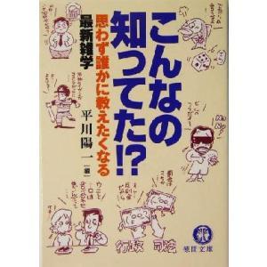 こんなの知ってた!? 思わず誰かに教えたくなる最新雑学 徳間文庫/平川陽一(著者)