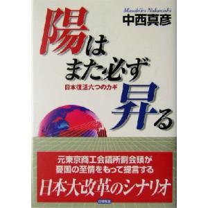 陽はまた必ず昇る 日本復活六つのカギ/中西真彦(著者)