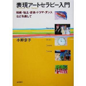 表現アートセラピー入門 絵画・粘土・音楽・ドラマ・ダンスなどを通して/小野京子(著者)