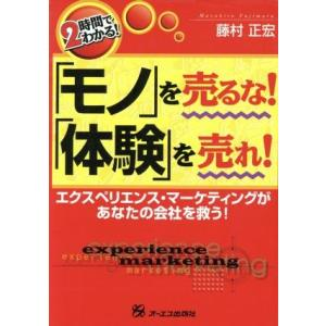 2時間でわかる!「モノ」を売るな!「体験」を売れ! エクスペリエンス・マーケティングがあなたの会社を救う!/藤村正宏(著者)|bookoffonline