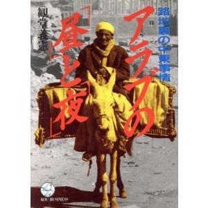 アラブの「昼」と「夜」 路地裏の中東事情 KOU BUSINESS/観堂義憲(著者)|bookoffonline