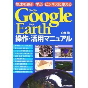 Google Earth操作・活用マニュアル 地球を遊ぶ 学ぶ ビジネスに使える/白鳥敬(著者)