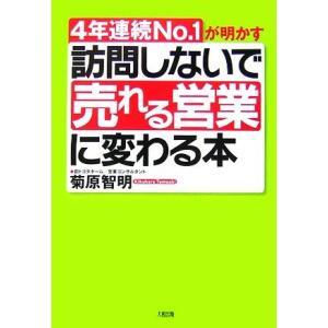 訪問しないで「売れる営業」に変わる本 4年連続No.1が明かす/菊原智明【著】