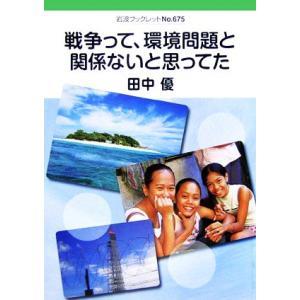 戦争って、環境問題と関係ないと思ってた 岩波ブックレット675/田中優【著】