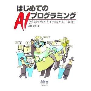 はじめてのAIプログラミング C言語で作る人工知能と人工無能/小高知宏【著】