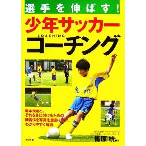 選手を伸ばす!少年サッカーコーチング/篠原統【著】