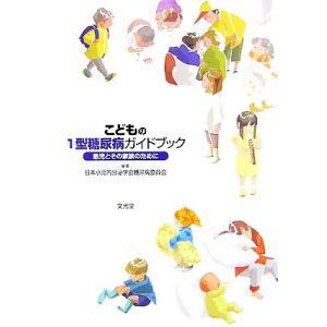こどもの1型糖尿病ガイドブック 患児とその家族のために/日本小児内分泌学会糖尿病委員会【編】