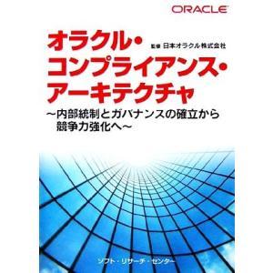 オラクル・コンプライアンス・アーキテクチャ 内部統制とガバナンスの確立から競争力強化へ/日本オラクル...