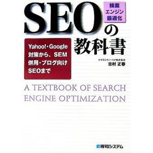 SEO「検索エンジン最適化」の教科書 Yahoo!・Google対策から、SEM併用・ブログ向けSEOまで/吉村正春【著】...