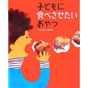 子どもに食べさせたいおやつ/おかあさんの輪【著】