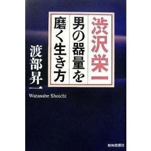 渋沢栄一 男の器量を磨く生き方/渡部昇一【著】