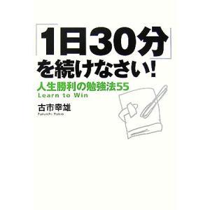 「1日30分」を続けなさい! 人生勝利の勉強法55/古市幸雄【著】