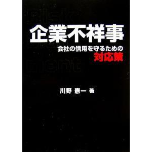 企業不祥事 会社の信用を守るための対応策/川野憲一【著】