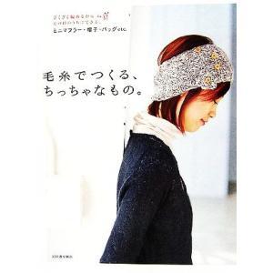 毛糸でつくる、ちっちゃなもの。 ざくざく編めるからその日のうちにできる、ミニマフラー・帽子・バッグetc./河出書房新社編集部【編】|bookoffonline