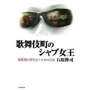 歌舞伎町のシャブ女王 覚醒剤に堕ちたアスカの青春/石原伸司【著】