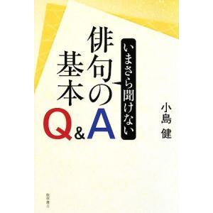 いまさら聞けない俳句の基本Q&A/小島健【著】