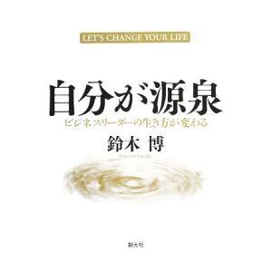 自分が源泉 ビジネスリーダーの生き方が変わる/鈴木博【著】