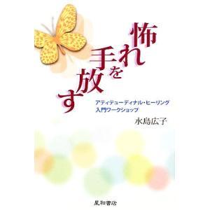 怖れを手放す アティテューディナル・ヒーリング入門ワークショップ/水島広子【著】