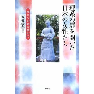 理系の扉を開いた日本の女性たち ゆかりの地を訪ねて/西條敏美【著】