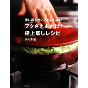 フタさえあれば!極上蒸しレシピ 蒸し器もせいろもいらない  /日本文芸社/浜内千波 (単行本) 中古の商品画像|ナビ