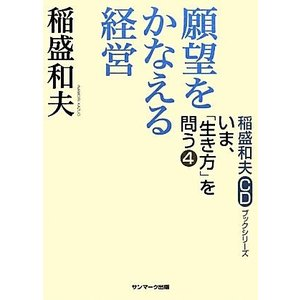 願望をかなえる経営 稲盛和夫CDブックシリーズいま、「生き方」を問う4/稲盛和夫【著】