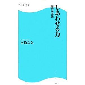 しあわせる力 禅的幸福論 角川SSC新書/玄侑宗久【著】