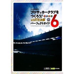 J.LEAGUEプロサッカークラブをつくろう!6 Pride of Jパーフェクトガイド/テッツ・インターナショナル【制作】