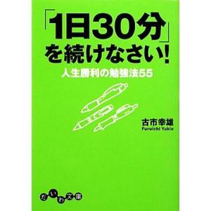 「1日30分」を続けなさい! 人生勝利の勉強法55 だいわ文庫/古市幸雄(著者)