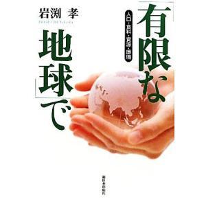 「有限な地球」で 人口・食料・資源・環境/岩渕孝【著】