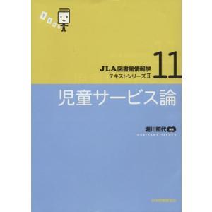 児童サービス論 JLA図書館情報学テキストシリーズII11/堀川照代(著者)