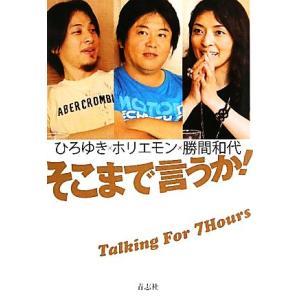 そこまで言うか! Talking For 7 Hours ひろゆき×ホリエモン×勝間和代/勝間和代,...