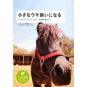 小さなウマ飼いになる ミニチュア・ホース、ポニー、在来馬の飼い方/小さなウマ好き編集部【編】|bookoffonline