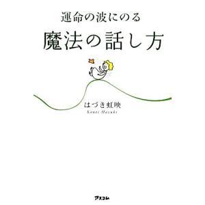 運命の波にのる魔法の話し方/はづき虹映【著】