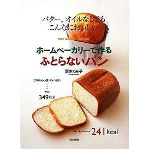 ホームベーカリーで作るふとらないパン バター、オイルなしでもこんなにおいしい/茨木くみ子【著】