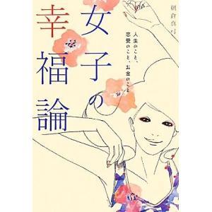 女子の幸福論 人生のこと、恋愛のこと、お金のこと/朝倉真弓【著】