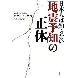 日本人は知らない「地震予知」の正体/ロバートゲラー【著】