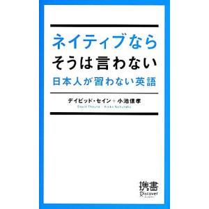 ネイティブならそうは言わない 日本人が習わない英語 ディスカヴァー携書065/デイビットセイン,小池信孝【著】|bookoffonline