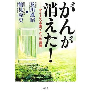 がんが消えた! マイナス水素イオンの奇跡/及川胤昭,鶴見隆史【著】