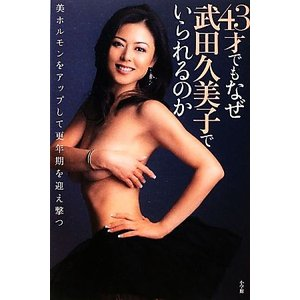 43才でもなぜ武田久美子でいられるのか 美ホルモンをアップして更年期を迎え撃つ/武田久美子【著】