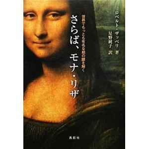 さらば、モナ・リザ 世界でもっとも有名な絵の謎を解く/ロベルトザッペリ,星野純子【訳】|bookoffonline