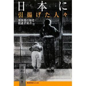 日本に引揚げた人々 博多港引揚者・援護者聞書/高杉志緒【著】