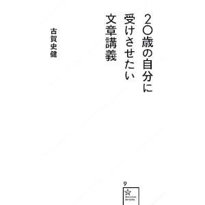 20歳の自分に受けさせたい文章講義 星海社新書/古賀史健【著】